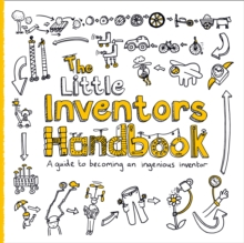 The little inventors handbook  : a guide to becoming an ingenious inventor - Wilcox, Dominic