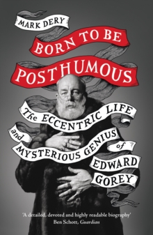 Image for Born to be posthumous  : the eccentric life and mysterious genius of Edward Gorey