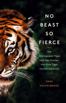 Image for No beast so fierce  : the Champawat Tiger and her hunter, the first tiger conservationist