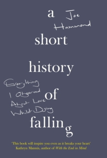 Image for A short history of falling  : everything I observed about love whilst dying