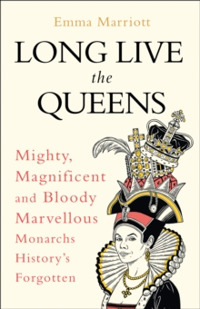 Image for Long live the queens  : mighty, magnificent and bloody marvellous monarchs history's forgotten