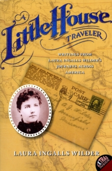 A Little House Traveler: Writings from Laura Ingalls Wilder's Journeys Across America (Little House Nonfiction)