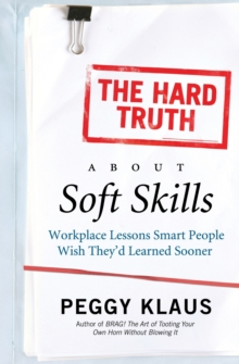 Image for The hard truth about soft skills  : workplace lessons smart people wish they'd learned sooner