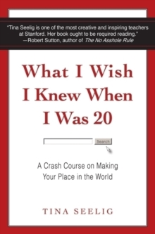 What I Wish I Knew When I Was 20 : A Crash Course on Making Your Place in the World - Seelig, Tina
