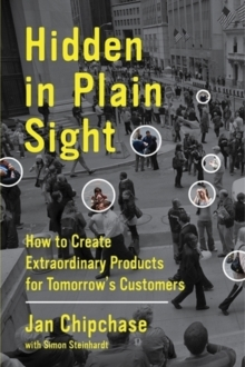 Image for Hidden in plain sight  : how to create extraordinary products for tomorrow's customers
