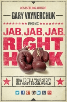 Image for Jab, jab, jab, right hook  : how to tell your story in a noisy, social world