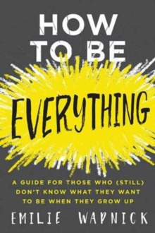 Image for How to Be Everything : A Guide for Those Who (Still) Don't Know What They Want to Be When They Grow Up