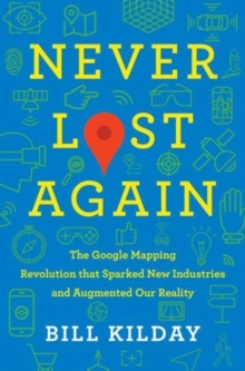Image for Never lost again  : the Google mapping revolution that sparked new industries & augmented our reality