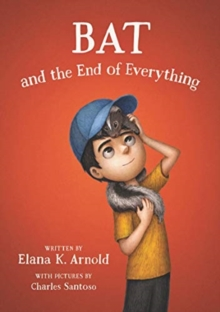 Bat and the End of Everything - Arnold, Elana K.