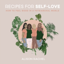 Recipes for Self-Love: How to Feel Good in a Patriarchal World - Rachel, Alison