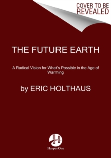 Image for The Future Earth : A Radical Vision for What's Possible in the Age of Warming