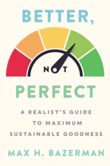 Better, Not Perfect : A Realist's Guide to Maximum Sustainable Goodness - Bazerman, Max H.