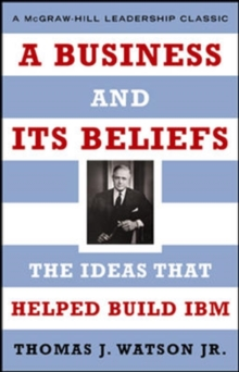 A Business and Its Beliefs : The Ideas That Helped Build IBM