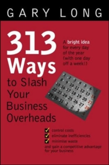 313 Ways to Slash Your Business Overheads: A Bright Idea for Every Day of the Year (With One Day Off a Week!)