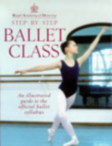 Royal Academy of Dancing step-by-step ballet class  : an illustrated guide to the official ballet syllabus - Royal Academy Of Dancing