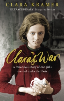 Clara's war  : a young girl's true story of miraculous survival under the Nazis - Kramer, Clara (Author)