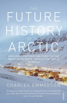 Image for The future history of the Arctic  : how climate, resources and geopolitics are reshaping the North, and why it matters to the world