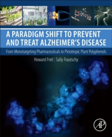 A Paradigm Shift to Prevent and Treat Alzheimer's Disease: From Monotargeting Pharmaceuticals to Pleiotropic Plant Polyphenols