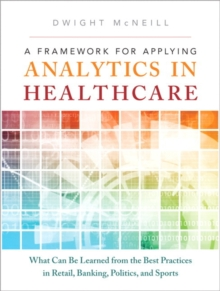 A Framework for Applying Analytics in Healthcare: What Can Be Learned from the Best Practices in Retail, Banking, Politics, and Sports (FT Press Analytics)
