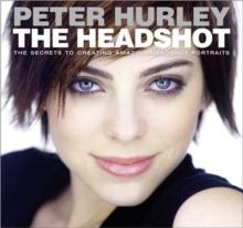 The headshot  : the secrets to creating amazing headshot portraits - Hurley, Peter