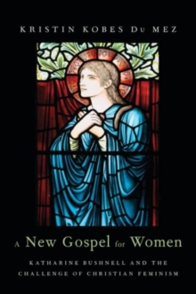 Image for A new gospel for women  : Katharine Bushnell and the problem of Christian feminism