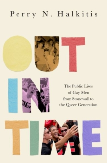 Image for Out in time  : the public lives of gay men from Stonewall to the queer generation