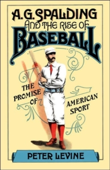 A. G. Spalding and the Rise of Baseball: The Promise of American Sport