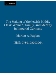 Image for The Making of the Jewish Middle Class : Women, Family and Identity in Imperial Germany