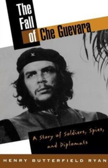 Image for The Fall of Che Guevara : A Story of Soldiers, Spies, and Diplomats