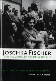 Image for Joschka Fischer and the making of the Berlin Republic  : an alternative history of postwar Germany