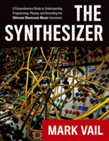 Image for The synthesizer  : a comprehensive guide to understanding, programming, playing, and recording the ultimate electronic music instrument