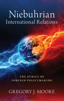 Image for Niebuhrian international relations  : the ethics of foreign policymaking