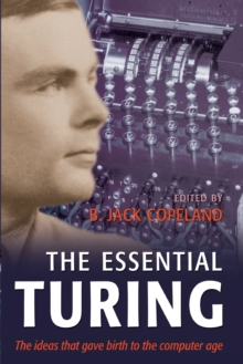 Image for The essential Turing  : seminal writings in computing, logic, philosophy, artificial intelligence, and artificial life plus the secrets of enigma