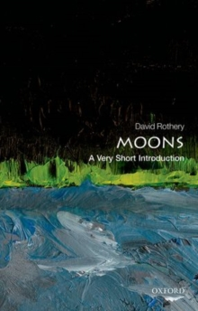 Moons  : a very short introduction - Rothery, David A. (Professor of Planetary Geosciences at the Open Univ