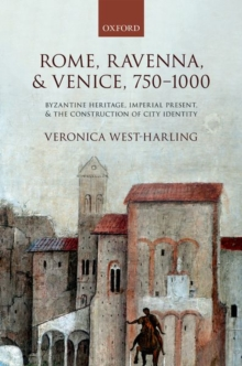 Image for Rome, Ravenna and Venice, 750-1000  : Byzantine heritage, imperial present, and the construction of city identity
