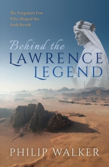 Image for Behind the Lawrence Legend : The Forgotten Few Who Shaped the Arab Revolt