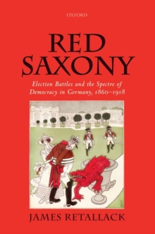 Image for Red Saxony : Election battles and the Spectre of Democracy in Germany, 1860-1918