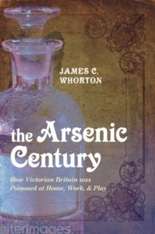 Image for The arsenic century  : how Victorian Britain was poisoned at home, work, and play