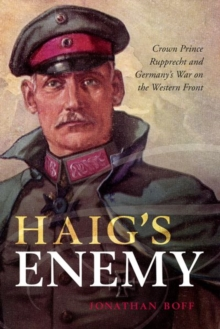 Image for Haig's enemy  : Crown Prince Rupprecht and Germany's war on the Western Front