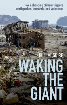 Waking the giant  : how a changing climate triggers earthquakes, tsunamis, and volcanoes - McGuire, Bill