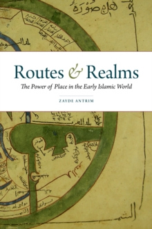 Image for Routes and realms: the power of place in the early Islamic world