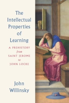 Image for The intellectual properties of learning  : a prehistory from Saint Jerome to John Locke