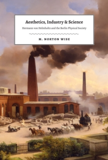Image for Aesthetics, industry, and science: Hermann von Helmholtz and the Berlin Physical Society