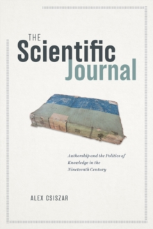Image for The Scientific Journal: Authorship and the Politics of Knowledge in the Nineteenth Century
