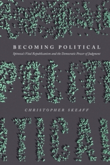 Image for Becoming political: Spinoza's vital republicanism and the democratic power of judgment