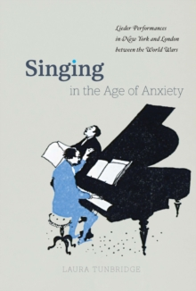 Image for Singing in the Age of Anxiety: Lieder Performances in New York and London between the World Wars