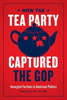Image for How the Tea Party Captured the GOP : Insurgent Factions in American Politics