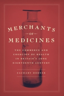 Image for Merchants of Medicines : The Commerce and Coercion of Health in Britain's Long Eighteenth Century