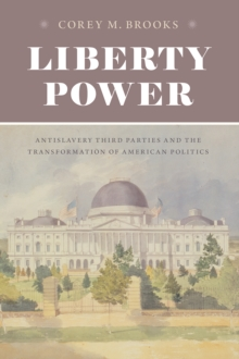Image for Liberty power  : antislavery third parties and the transformation of American politics