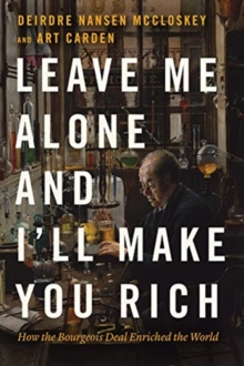 Image for Leave me alone and I'll make you rich  : how the bourgeois deal enriched the world
